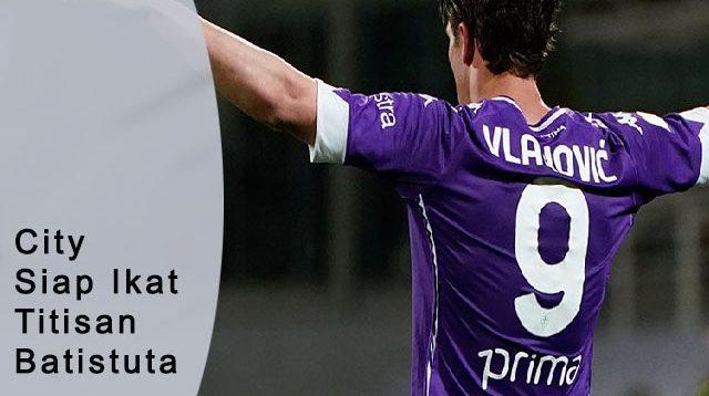 City Siap Ikat Titisan Batistuta, legenda la viola, penyerang muda Fiorentina, Top Liga Primer Inggris